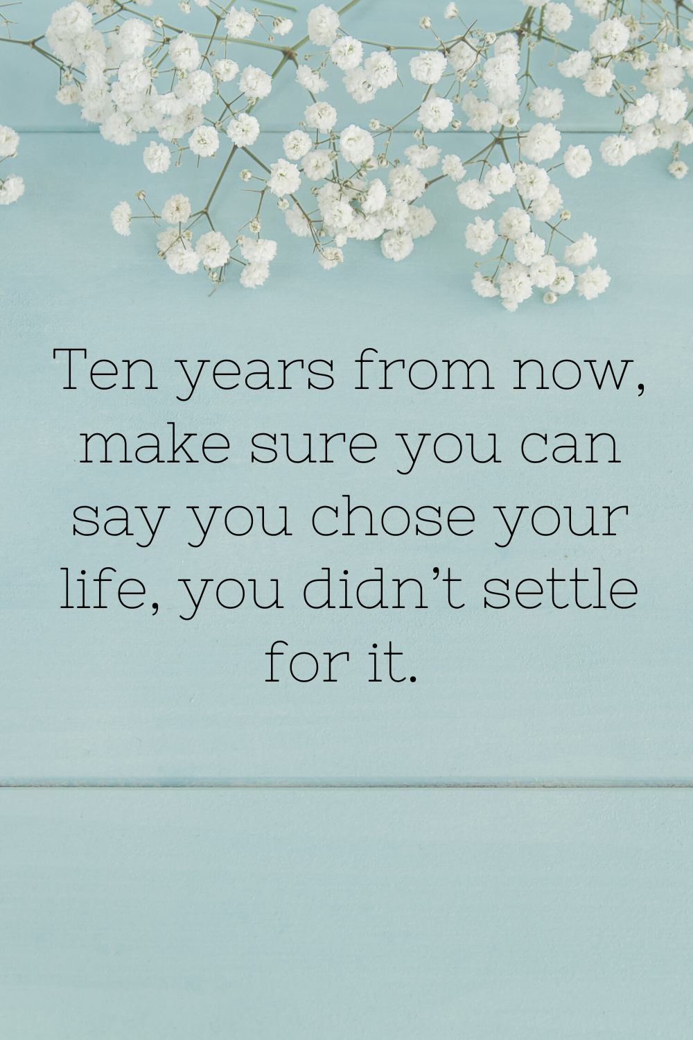 ten years from now make sure you can say you chose your life, you didn't settle for it