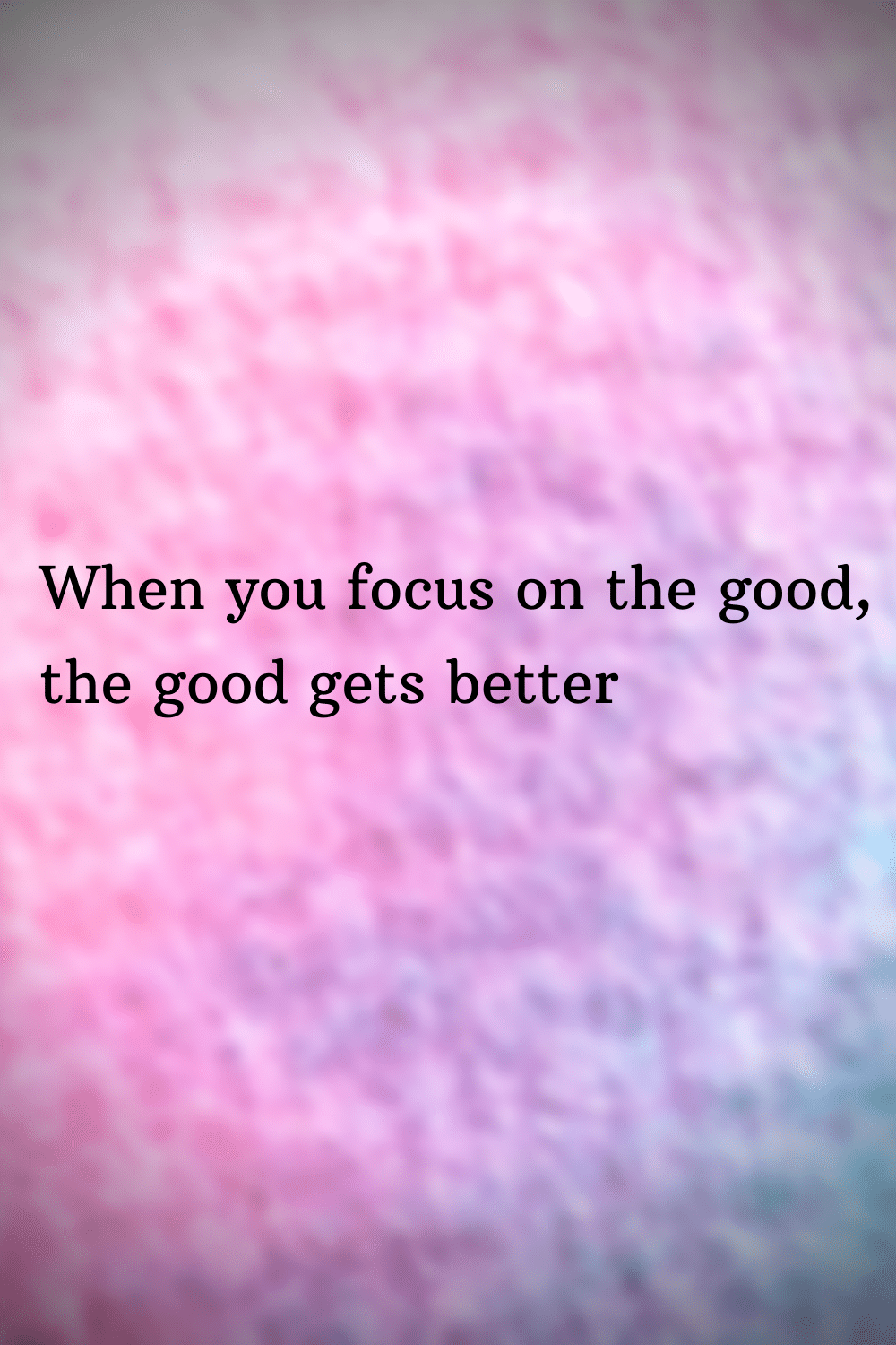 when you focus on the good, the good gets better