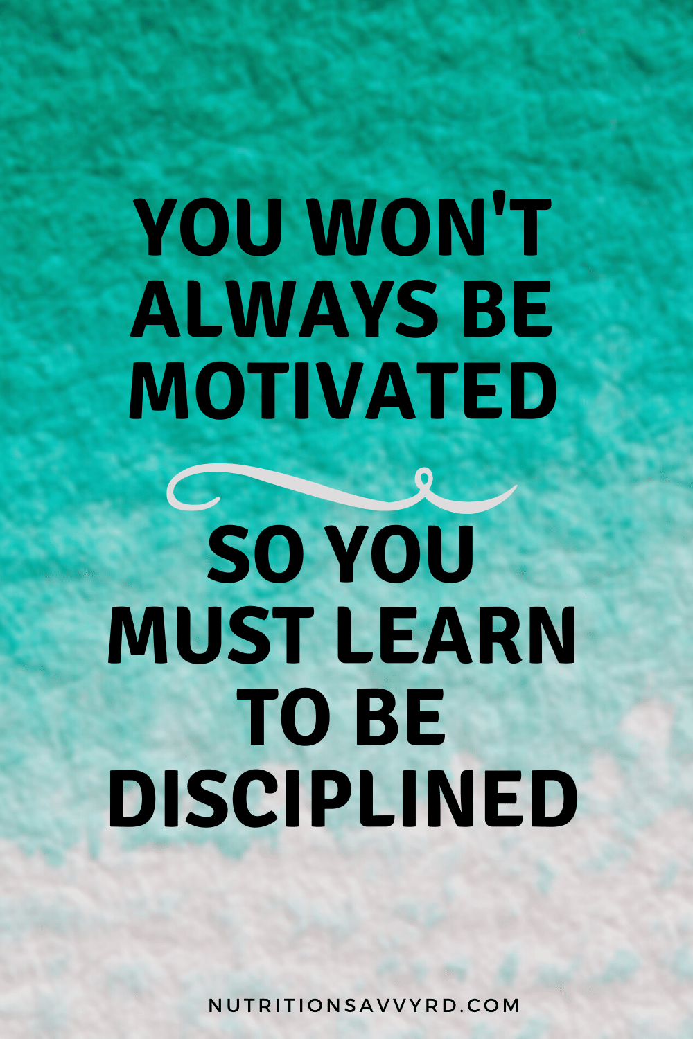 you won't always be motivated so you must learn to be disciplined